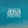 The Radical Jesus - Servant - Lifestyle