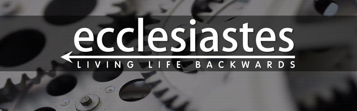 Ecclesiastes - Living life backwards